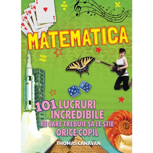 Matematica - 101 lucruri incredibile pe care trebuie sa le stie orice copil
