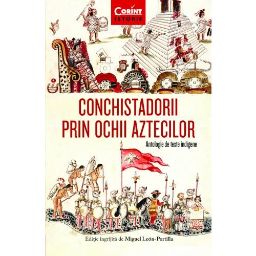 Conchistadorii prin ochii aztecilor. Antologie de texte indigene