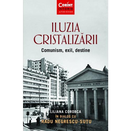 Iluzia cristalizarii. Comunism, exil, destine