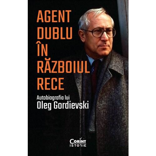 Agent dublu in Razboiul Rece. Autobiografia lui Oleg Gordievski